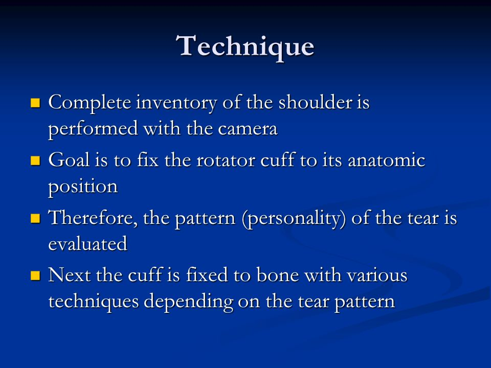 Technique Complete inventory of the shoulder is performed with the camera Complete inventory of the shoulder is performed with the camera Goal is to fix the rotator cuff to its anatomic position Goal is to fix the rotator cuff to its anatomic position Therefore, the pattern (personality) of the tear is evaluated Therefore, the pattern (personality) of the tear is evaluated Next the cuff is fixed to bone with various techniques depending on the tear pattern Next the cuff is fixed to bone with various techniques depending on the tear pattern