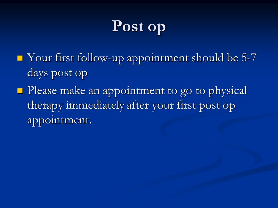 Post op Your first follow-up appointment should be 5-7 days post op Your first follow-up appointment should be 5-7 days post op Please make an appointment to go to physical therapy immediately after your first post op appointment.