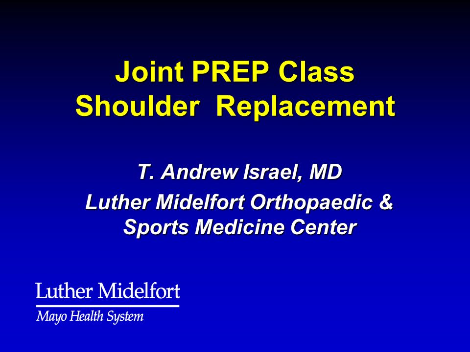 Joint PREP Class Shoulder Replacement T. Andrew Israel, MD Luther Midelfort Orthopaedic & Sports Medicine Center