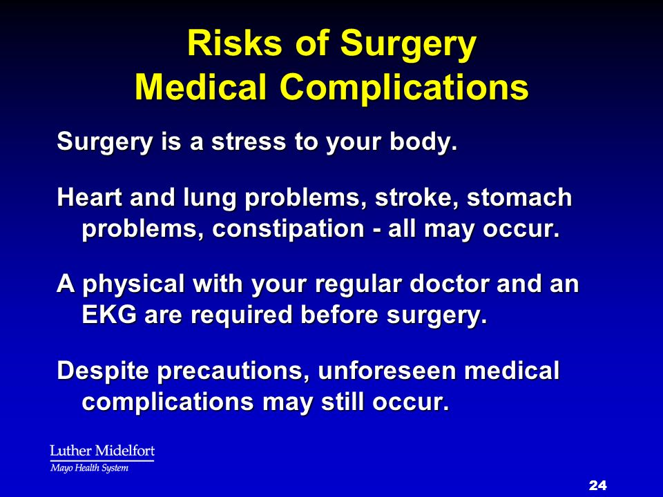 24 Risks of Surgery Medical Complications Surgery is a stress to your body. Heart and lung problems, stroke, stomach problems, constipation - all may
