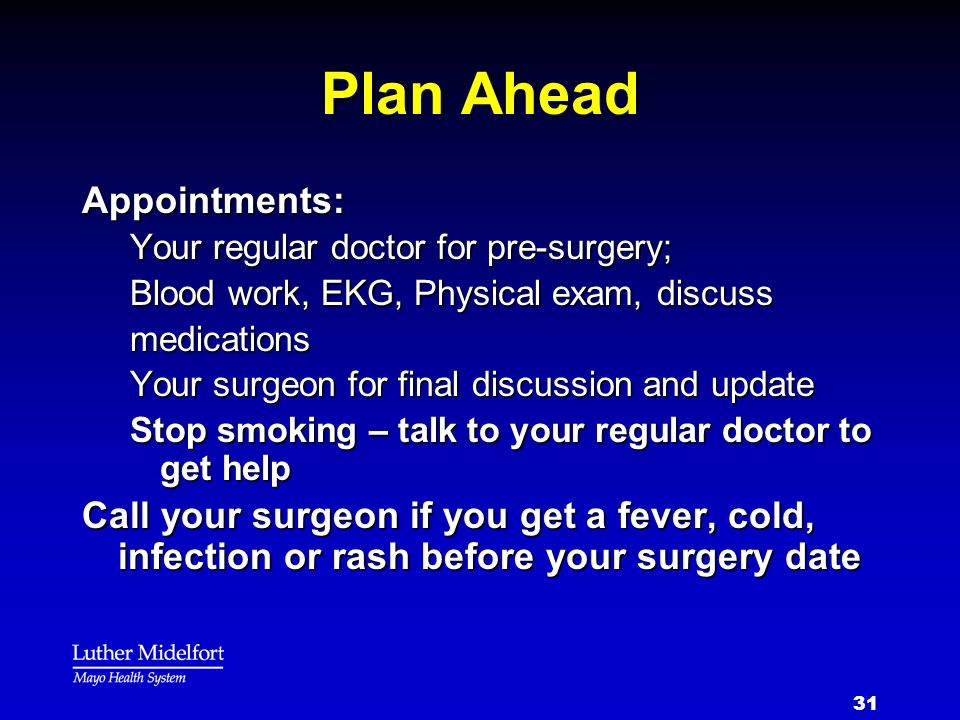 31 Plan Ahead Appointments: Your regular doctor for pre-surgery; Blood work, EKG, Physical exam, discuss medications Your surgeon for final discussion