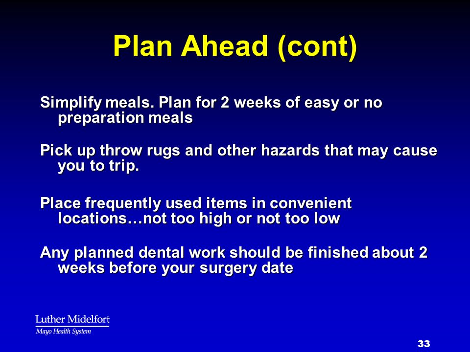 33 Plan Ahead (cont) Simplify meals. Plan for 2 weeks of easy or no preparation meals Pick up throw rugs and other hazards that may cause you to trip.