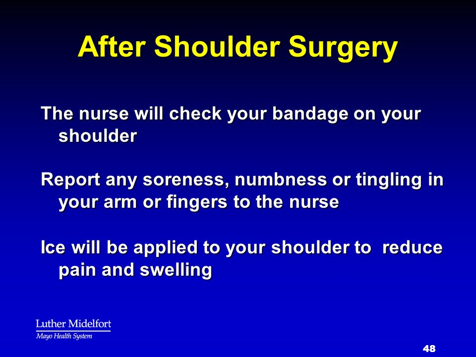 48 After Shoulder Surgery The nurse will check your bandage on your shoulder Report any soreness, numbness or tingling in your arm or fingers to the n