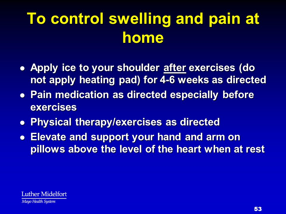 53 To control swelling and pain at home l Apply ice to your shoulder after exercises (do not apply heating pad) for 4-6 weeks as directed l Pain medic