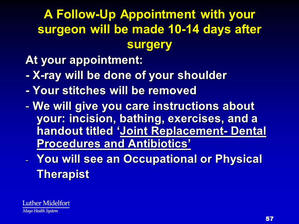 57 A Follow-Up Appointment with your surgeon will be made 10-14 days after surgery At your appointment: - X-ray will be done of your shoulder - Your s
