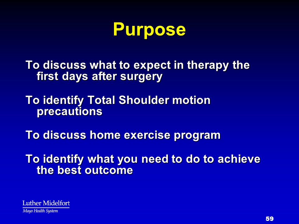 59 Purpose To discuss what to expect in therapy the first days after surgery To identify Total Shoulder motion precautions To discuss home exercise pr