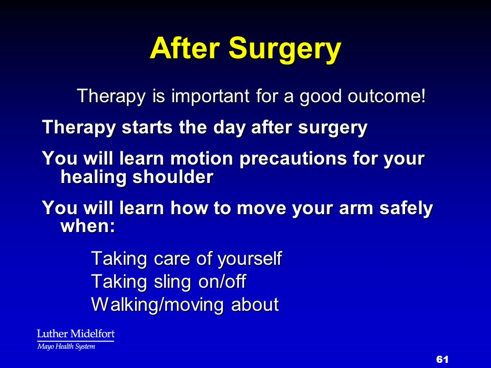 61 After Surgery Therapy is important for a good outcome! Therapy starts the day after surgery You will learn motion precautions for your healing shou