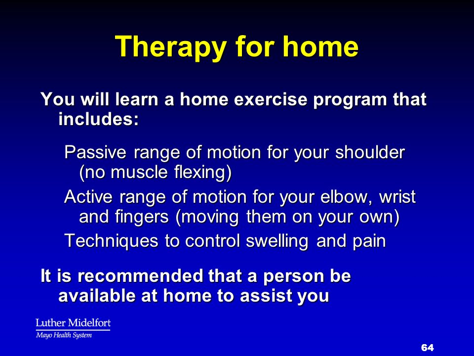 64 Therapy for home You will learn a home exercise program that includes: Passive range of motion for your shoulder (no muscle flexing) Active range o