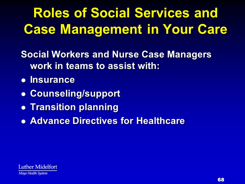 68 Roles of Social Services and Case Management in Your Care Social Workers and Nurse Case Managers work in teams to assist with: l Insurance l Counse