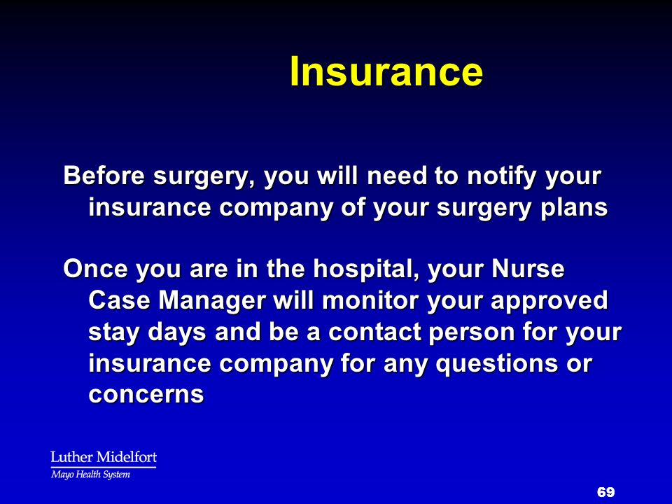 69 Insurance Before surgery, you will need to notify your insurance company of your surgery plans Once you are in the hospital, your Nurse Case Manage