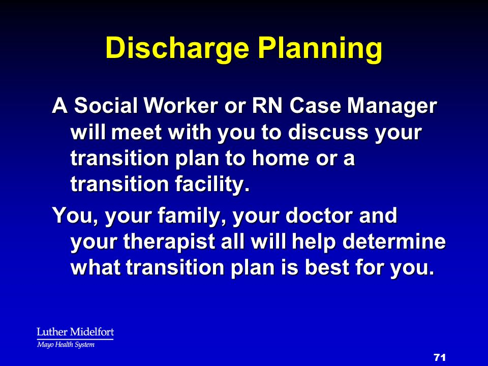 71 Discharge Planning A Social Worker or RN Case Manager will meet with you to discuss your transition plan to home or a transition facility. You, you