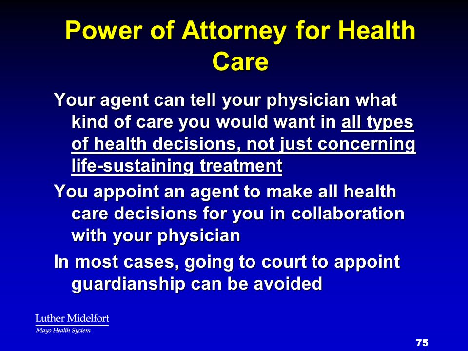 75 Power of Attorney for Health Care Your agent can tell your physician what kind of care you would want in all types of health decisions, not just co