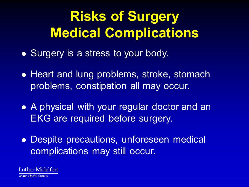 Risks of Surgery Medical Complications l l Surgery is a stress to your body. l l Heart and lung problems, stroke, stomach problems, constipation all m