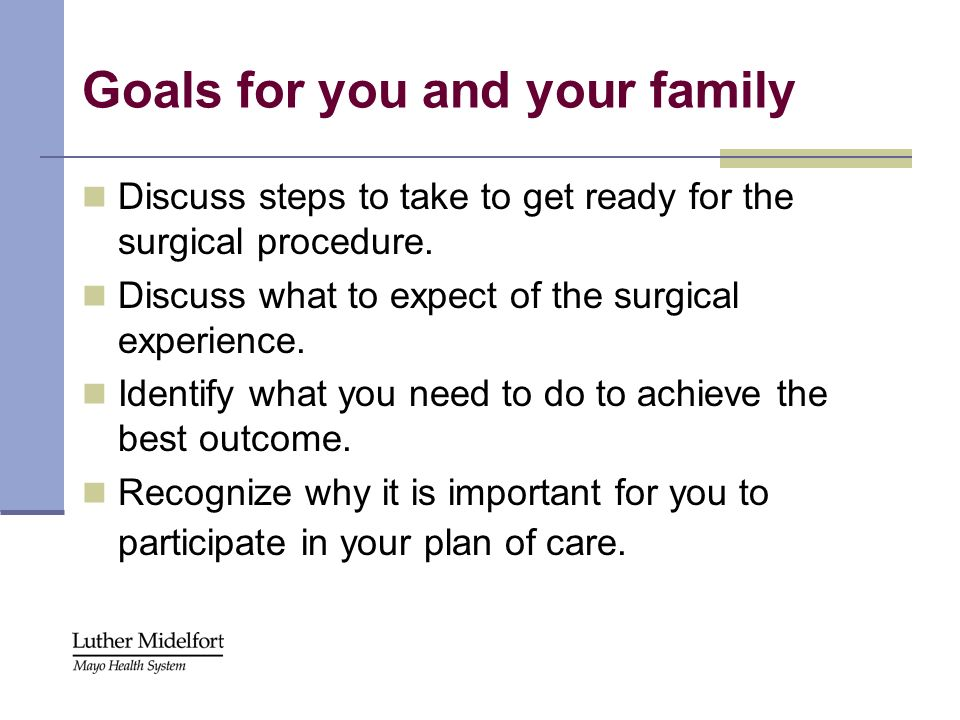 Goals for you and your family Discuss steps to take to get ready for the surgical procedure. Discuss what to expect of the surgical experience. Identi