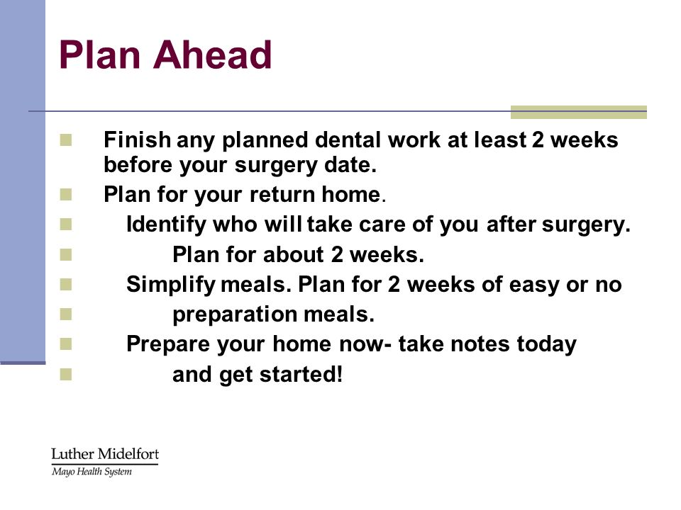 Plan Ahead Finish any planned dental work at least 2 weeks before your surgery date. Plan for your return home. Identify who will take care of you aft