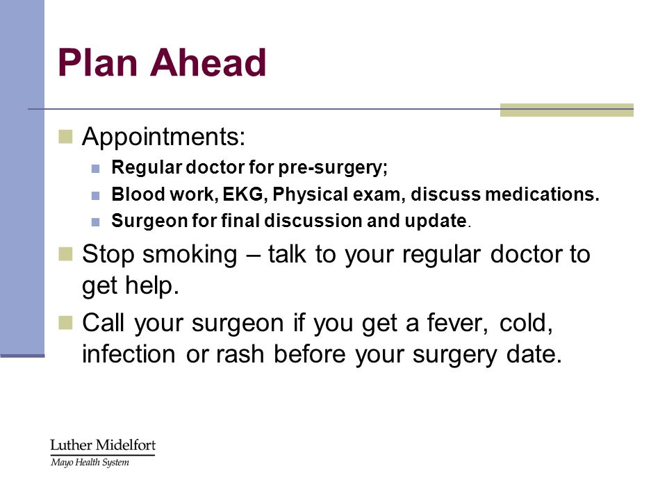Plan Ahead Appointments: Regular doctor for pre-surgery; Blood work, EKG, Physical exam, discuss medications. Surgeon for final discussion and update.