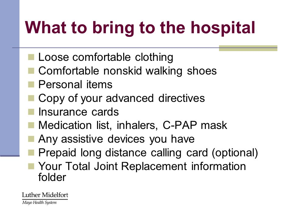 What to bring to the hospital Loose comfortable clothing Comfortable nonskid walking shoes Personal items Copy of your advanced directives Insurance c