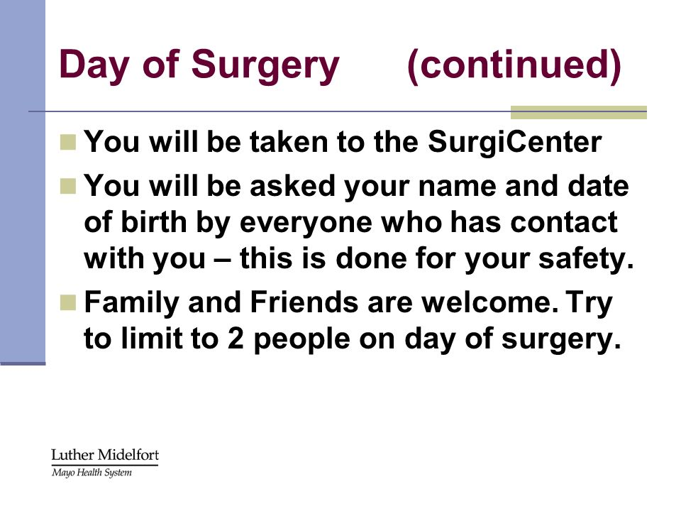 Day of Surgery (continued) You will be taken to the SurgiCenter You will be asked your name and date of birth by everyone who has contact with you – t