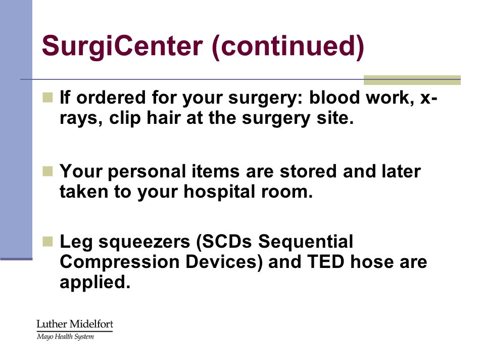 SurgiCenter (continued) If ordered for your surgery: blood work, x- rays, clip hair at the surgery site. Your personal items are stored and later take