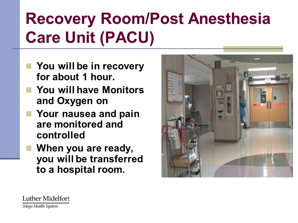 Recovery Room/Post Anesthesia Care Unit (PACU) You will be in recovery for about 1 hour. You will have Monitors and Oxygen on Your nausea and pain are