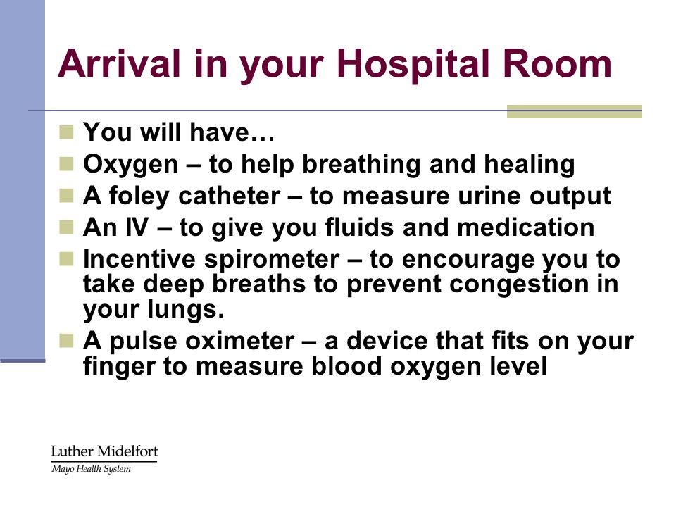 Arrival in your Hospital Room You will have… Oxygen – to help breathing and healing A foley catheter – to measure urine output An IV – to give you flu