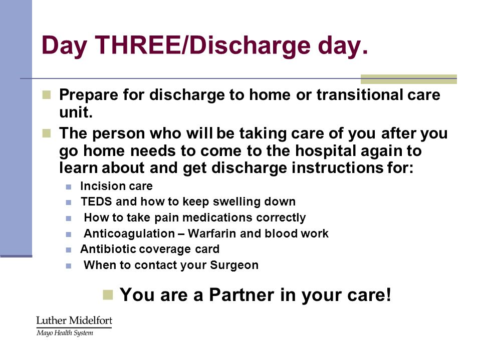 Day THREE/Discharge day. Prepare for discharge to home or transitional care unit. The person who will be taking care of you after you go home needs to