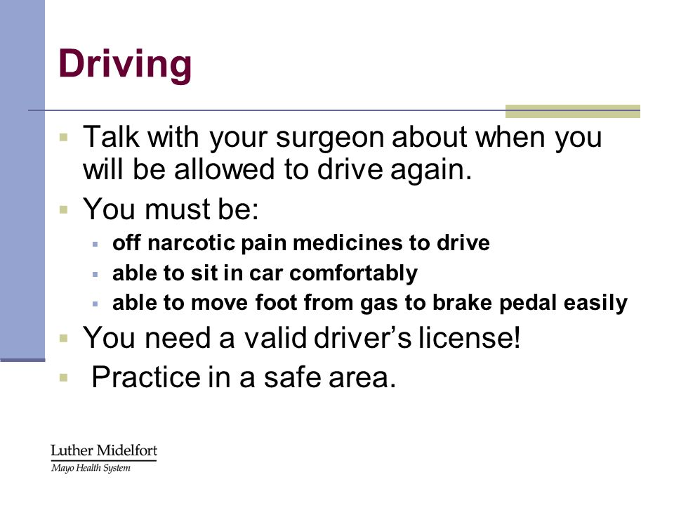 Driving Talk with your surgeon about when you will be allowed to drive again. You must be: off narcotic pain medicines to drive able to sit in car com