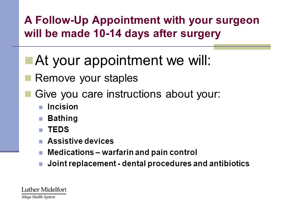 A Follow-Up Appointment with your surgeon will be made 10-14 days after surgery At your appointment we will: Remove your staples Give you care instruc