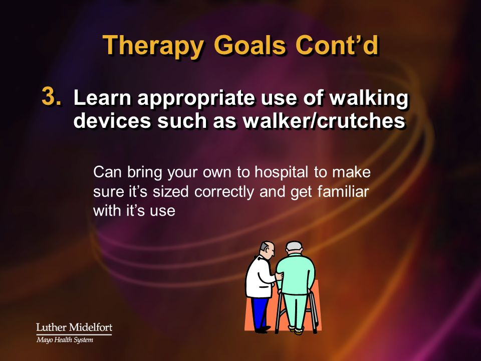 Therapy Goals Contd 3. Learn appropriate use of walking devices such as walker/crutches Can bring your own to hospital to make sure its sized correctl