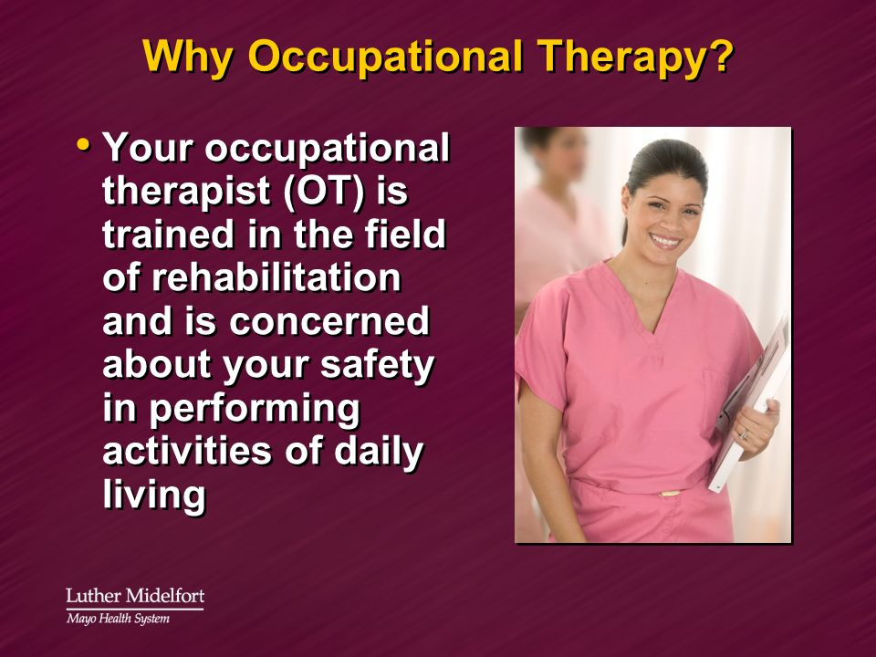 Why Occupational Therapy? Your occupational therapist (OT) is trained in the field of rehabilitation and is concerned about your safety in performing