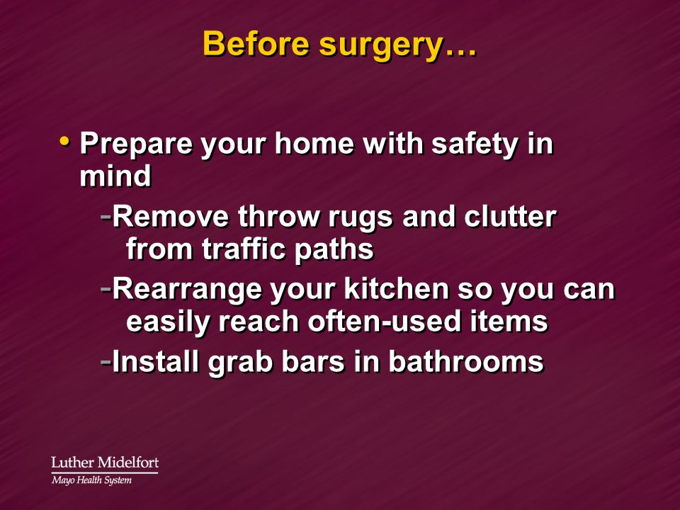 Before surgery… Prepare your home with safety in mind - Remove throw rugs and clutter from traffic paths - Rearrange your kitchen so you can easily re