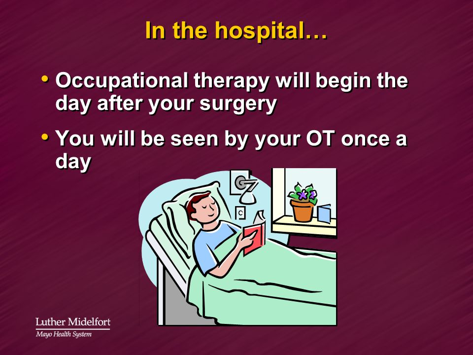 In the hospital… Occupational therapy will begin the day after your surgery You will be seen by your OT once a day Occupational therapy will begin the