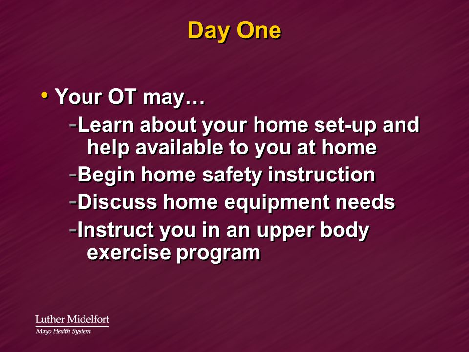 Day One Your OT may… - Learn about your home set-up and help available to you at home - Begin home safety instruction - Discuss home equipment needs -