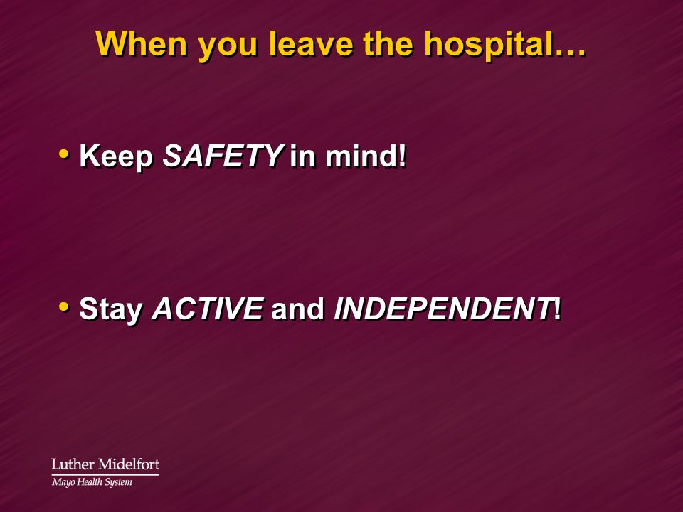 When you leave the hospital… Keep SAFETY in mind! Stay ACTIVE and INDEPENDENT! Keep SAFETY in mind! Stay ACTIVE and INDEPENDENT!