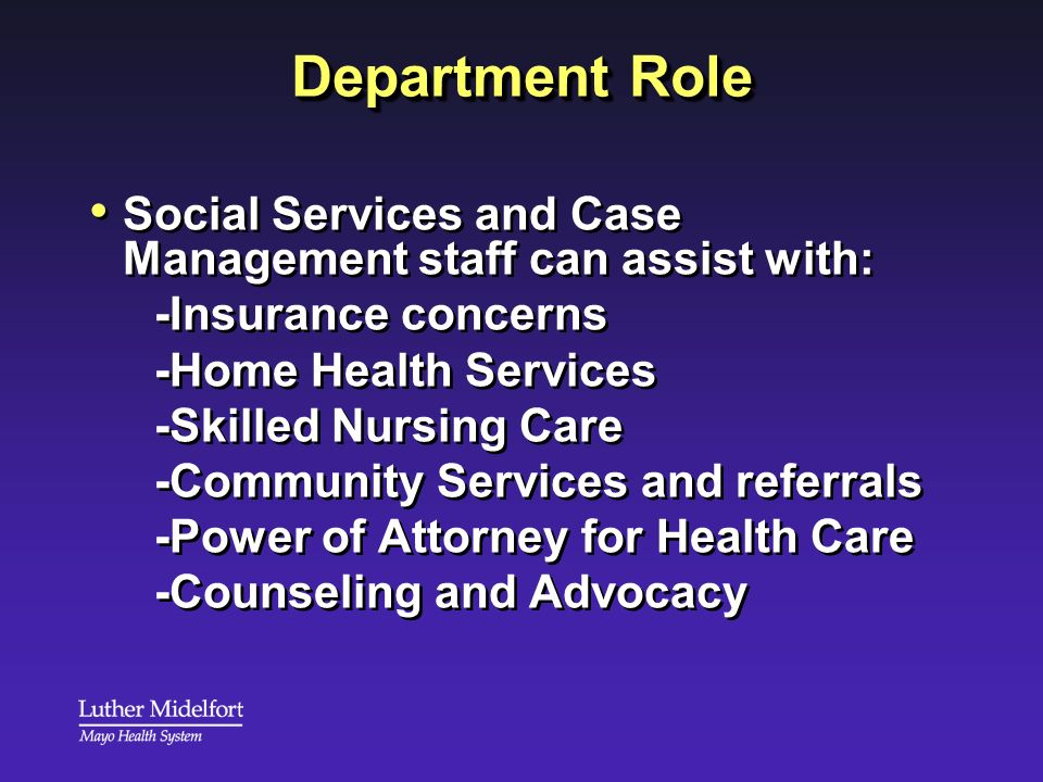 Department Role Social Services and Case Management staff can assist with: -Insurance concerns -Home Health Services -Skilled Nursing Care -Community