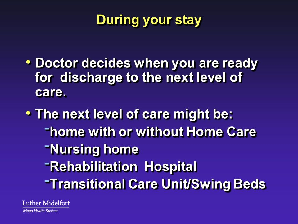 During your stay Doctor decides when you are ready for discharge to the next level of care. Doctor decides when you are ready for discharge to the nex