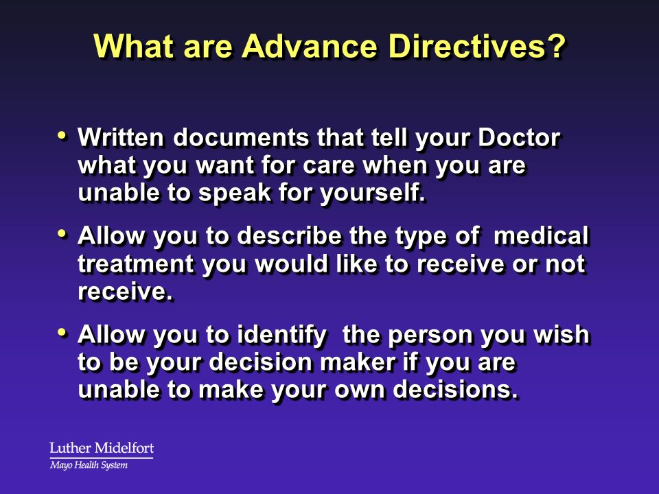 What are Advance Directives? Written documents that tell your Doctor what you want for care when you are unable to speak for yourself. Written documen
