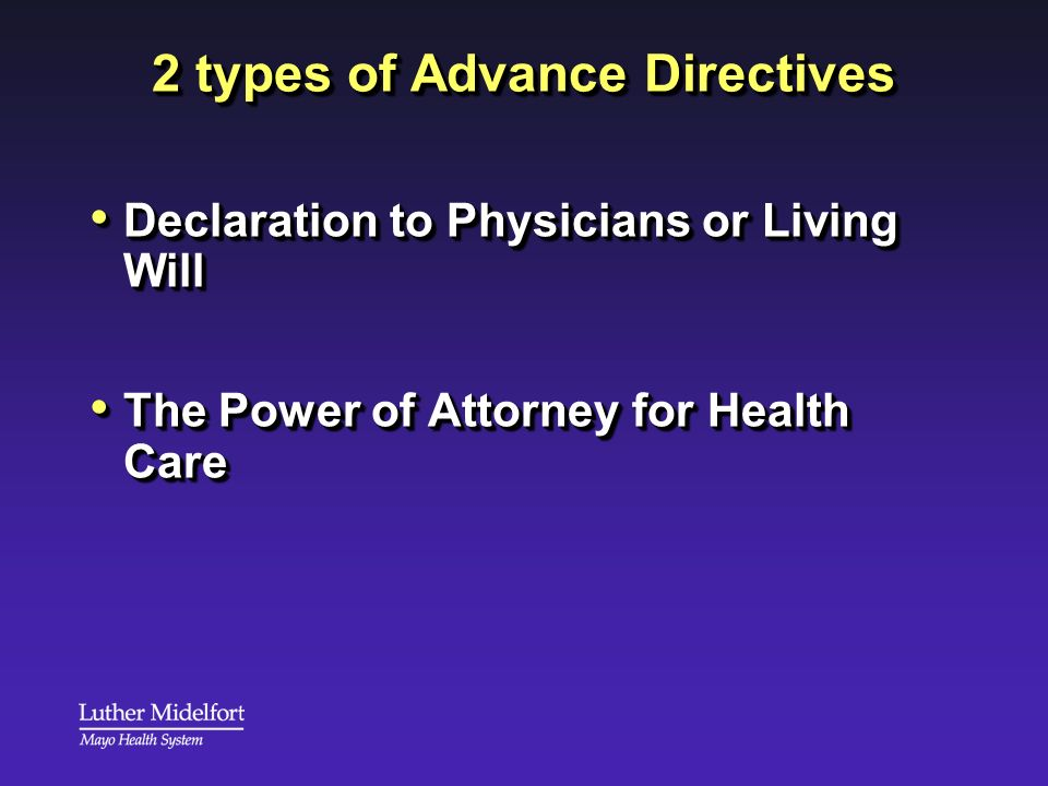 2 types of Advance Directives Declaration to Physicians or Living Will Declaration to Physicians or Living Will The Power of Attorney for Health Care