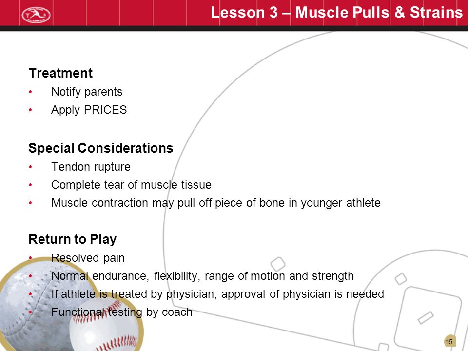 15 Lesson 3 – Muscle Pulls & Strains Treatment Notify parents Apply PRICES Special Considerations Tendon rupture Complete tear of muscle tissue Muscle