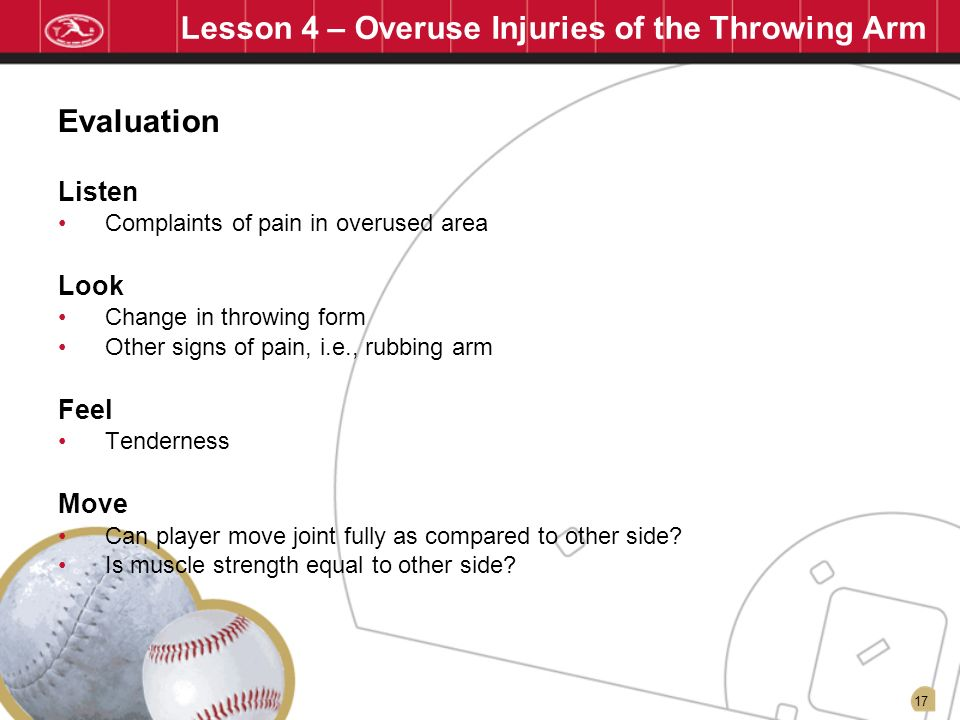 17 Lesson 4 – Overuse Injuries of the Throwing Arm Listen Complaints of pain in overused area Look Change in throwing form Other signs of pain, i.e.,