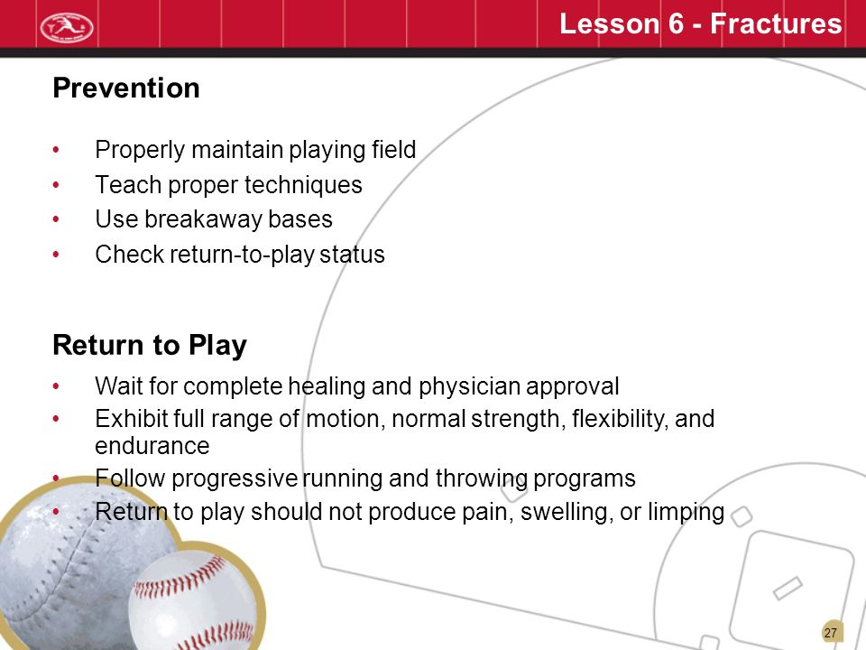 27 Properly maintain playing field Teach proper techniques Use breakaway bases Check return-to-play status Prevention Wait for complete healing and ph