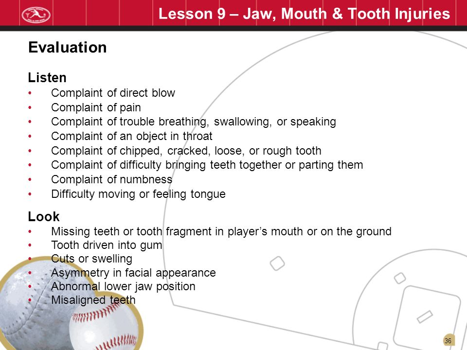 36 Lesson 9 – Jaw, Mouth & Tooth Injuries Listen Complaint of direct blow Complaint of pain Complaint of trouble breathing, swallowing, or speaking Co