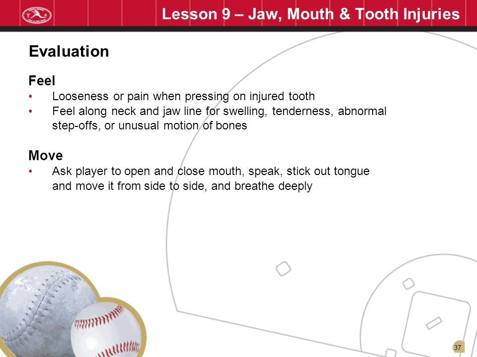 37 Lesson 9 – Jaw, Mouth & Tooth Injuries Feel Looseness or pain when pressing on injured tooth Feel along neck and jaw line for swelling, tenderness,