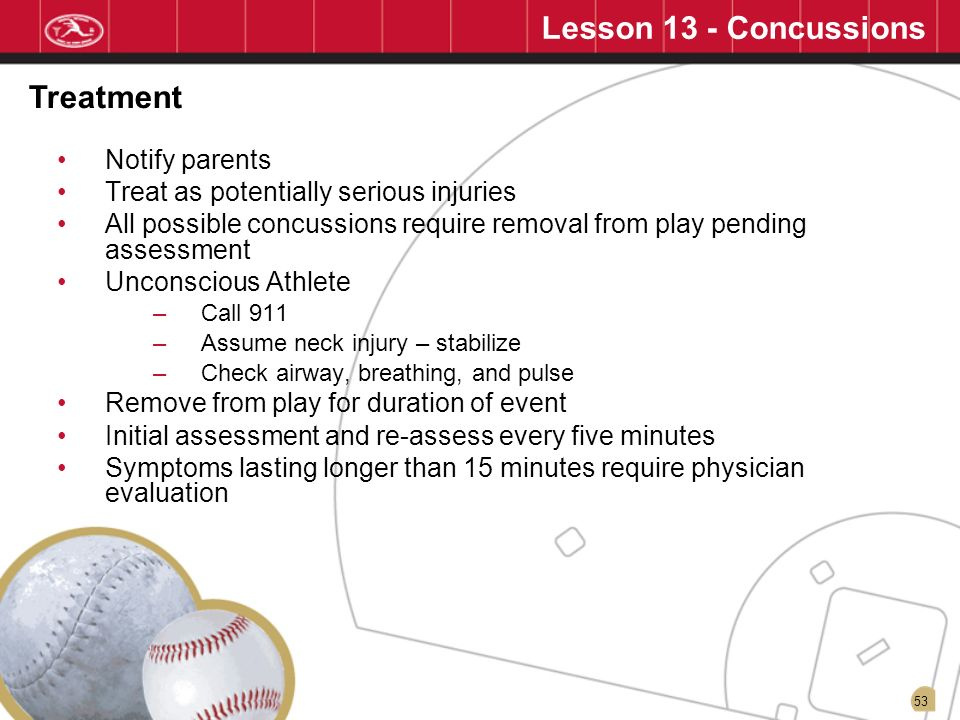 53 Lesson 13 - Concussions Notify parents Treat as potentially serious injuries All possible concussions require removal from play pending assessment