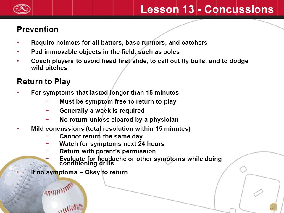 55 Lesson 13 - Concussions Require helmets for all batters, base runners, and catchers Pad immovable objects in the field, such as poles Coach players