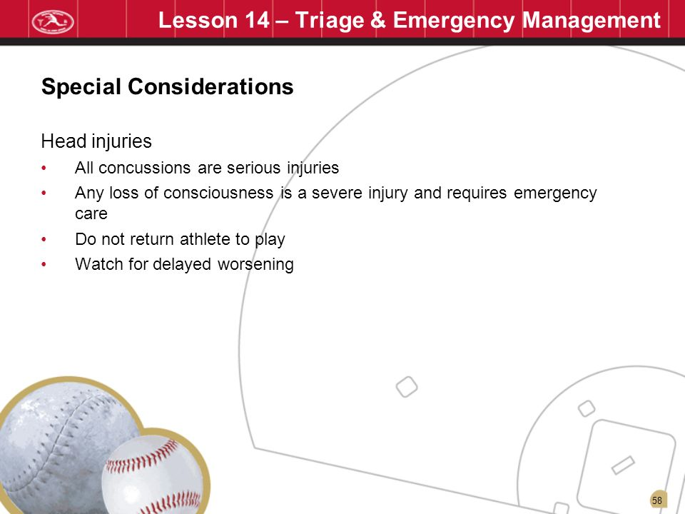 58 Lesson 14 – Triage & Emergency Management Head injuries All concussions are serious injuries Any loss of consciousness is a severe injury and requi