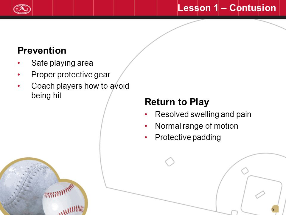 9 Prevention Safe playing area Proper protective gear Coach players how to avoid being hit Return to Play Resolved swelling and pain Normal range of m