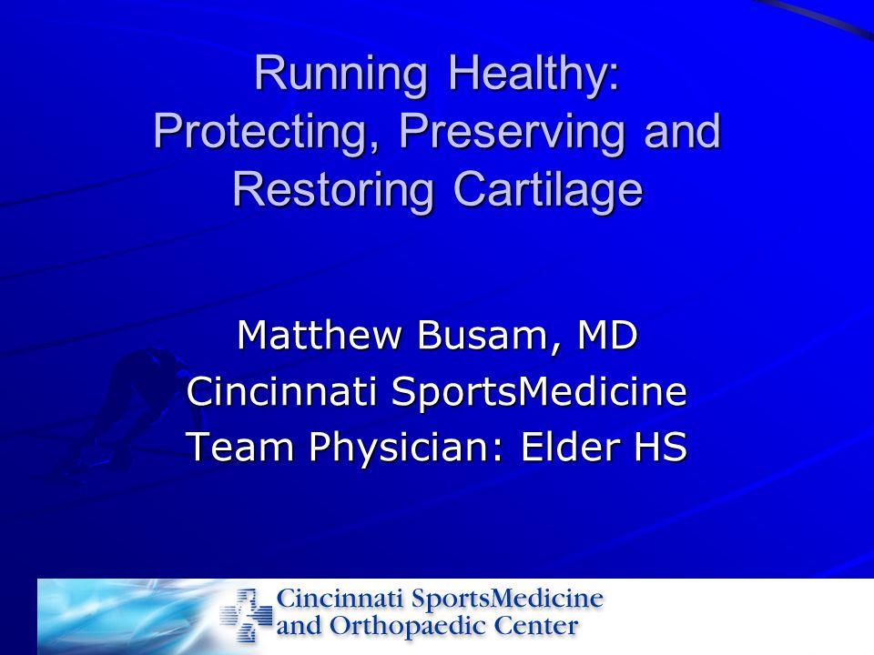 Running Healthy: Protecting, Preserving and Restoring Cartilage Matthew Busam, MD Cincinnati SportsMedicine Team Physician: Elder HS