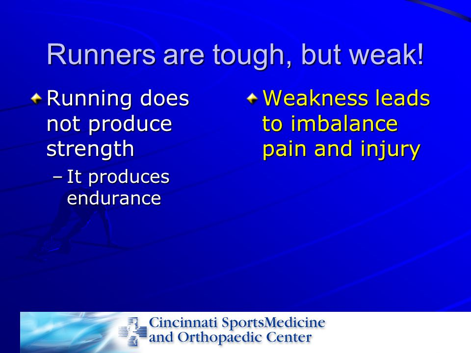 Runners are tough, but weak! Running does not produce strength –It produces endurance Weakness leads to imbalance pain and injury