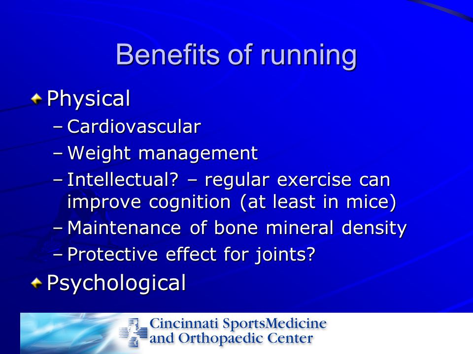 Benefits of running Physical –Cardiovascular –Weight management –Intellectual? – regular exercise can improve cognition (at least in mice) –Maintenanc